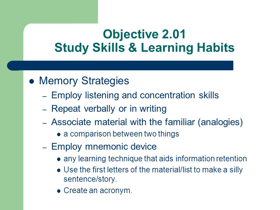 Memory Strategies – Employ listening and concentration skills – Repeat verbally or in writing – Associate material with the familiar (analogies) a com