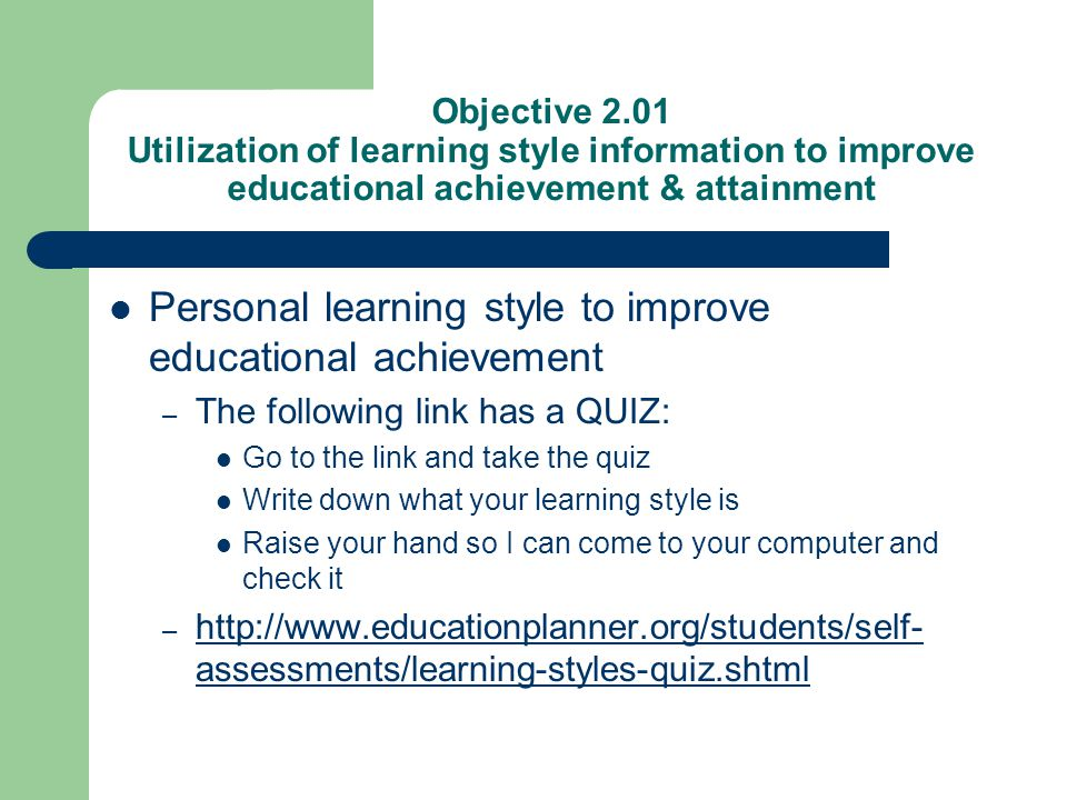 Objective 2.01 Utilization of learning style information to improve educational achievement & attainment Personal learning style to improve educationa