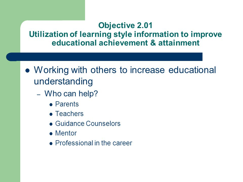 Objective 2.01 Utilization of learning style information to improve educational achievement & attainment Working with others to increase educational u