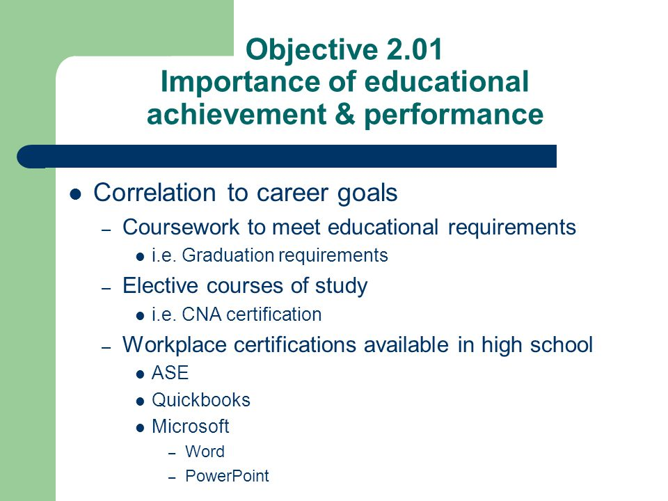 Objective 2.01 Importance of educational achievement & performance Correlation to career goals – Coursework to meet educational requirements i.e. Grad