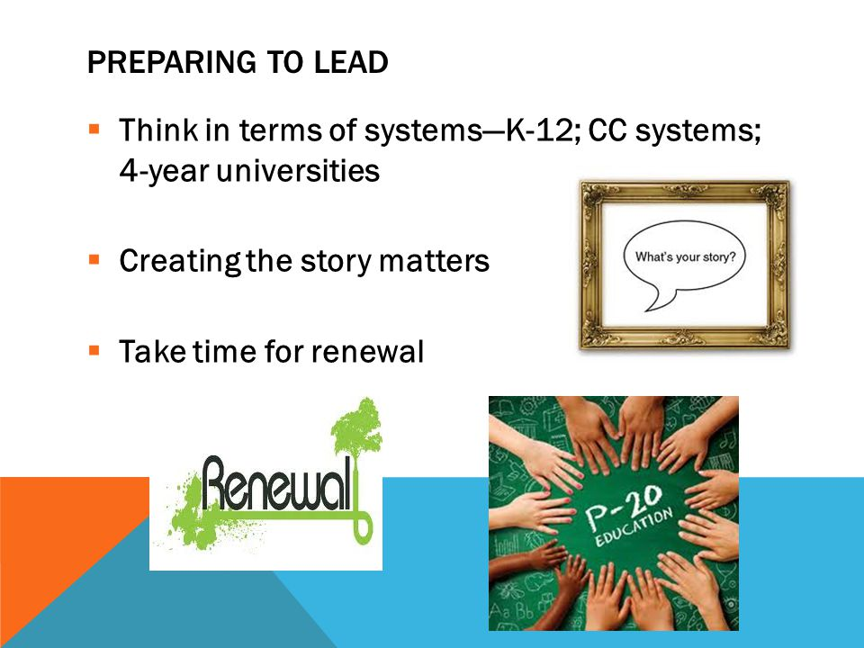 PREPARING TO LEAD  Think in terms of systems—K-12; CC systems; 4-year universities  Creating the story matters  Take time for renewal