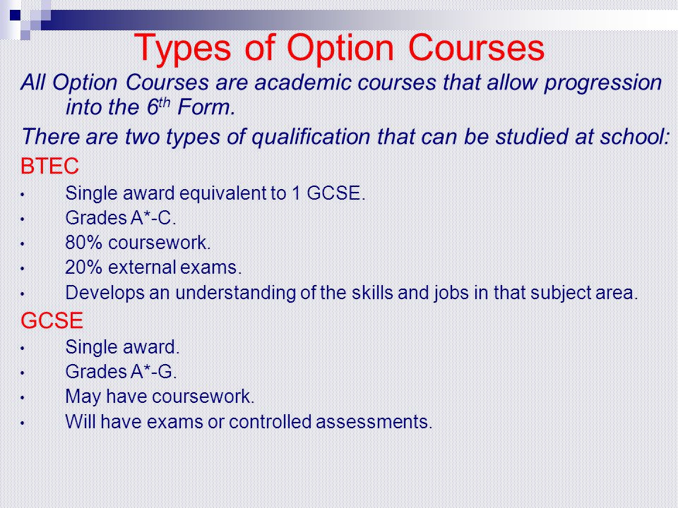 Types of Option Courses All Option Courses are academic courses that allow progression into the 6 th Form. There are two types of qualification that c