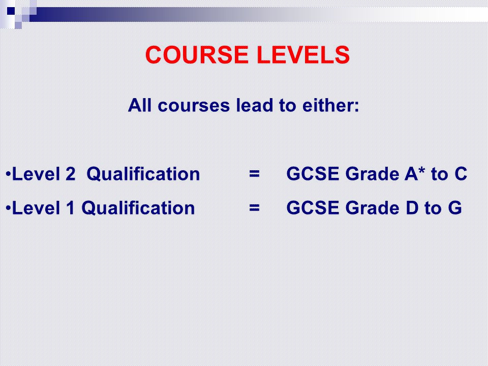 COURSE LEVELS All courses lead to either: Level 2 Qualification = GCSE Grade A* to C Level 1 Qualification = GCSE Grade D to G