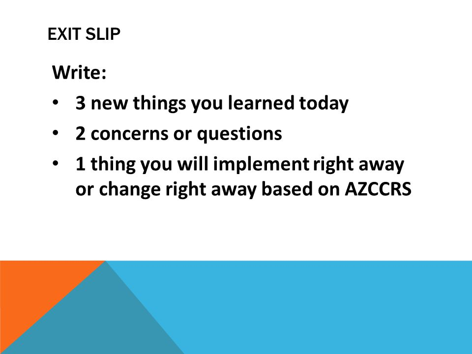 EXIT SLIP Write: 3 new things you learned today 2 concerns or questions 1 thing you will implement right away or change right away based on AZCCRS