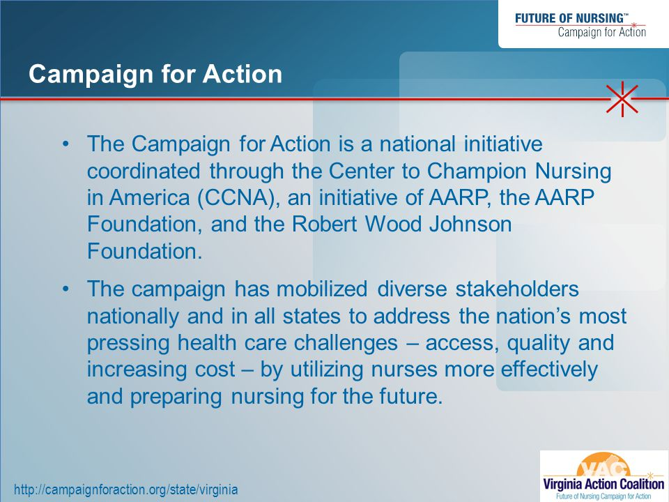 http://campaignforaction.org/state/virginia The Campaign for Action is a national initiative coordinated through the Center to Champion Nursing in America (CCNA), an initiative of AARP, the AARP Foundation, and the Robert Wood Johnson Foundation.