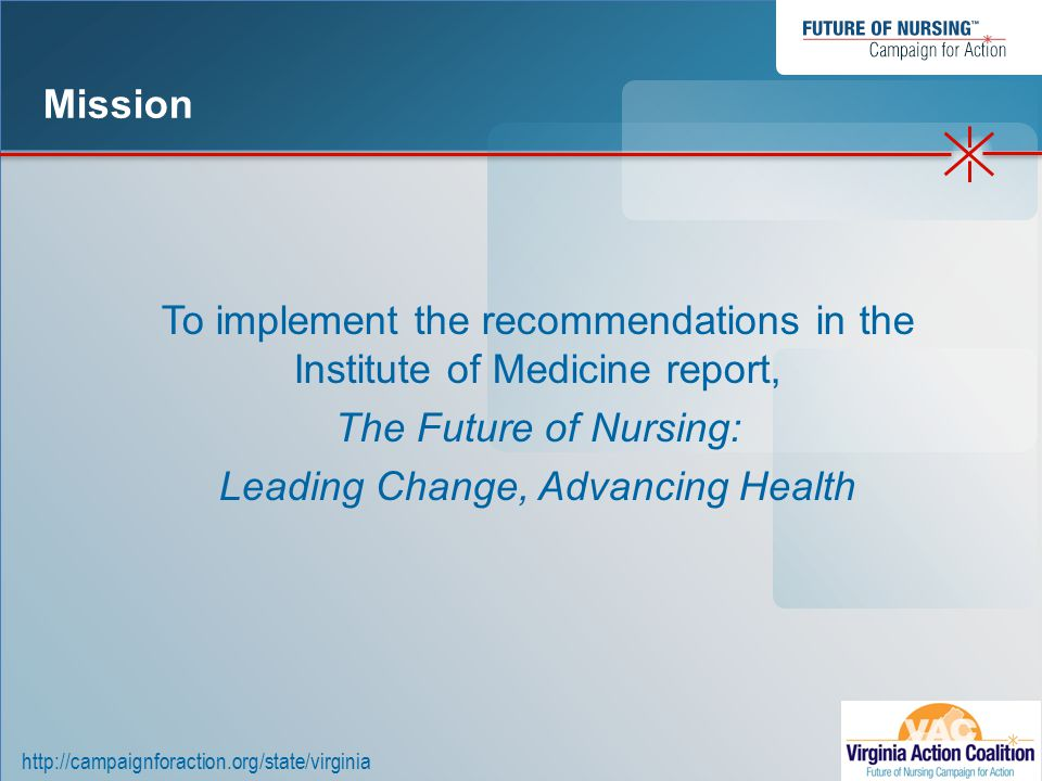 http://campaignforaction.org/state/virginia To implement the recommendations in the Institute of Medicine report, The Future of Nursing: Leading Change, Advancing Health Mission