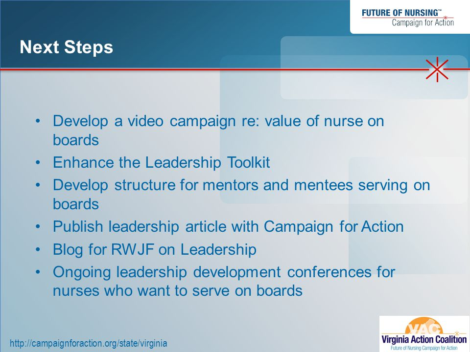 http://campaignforaction.org/state/virginia Develop a video campaign re: value of nurse on boards Enhance the Leadership Toolkit Develop structure for mentors and mentees serving on boards Publish leadership article with Campaign for Action Blog for RWJF on Leadership Ongoing leadership development conferences for nurses who want to serve on boards Next Steps
