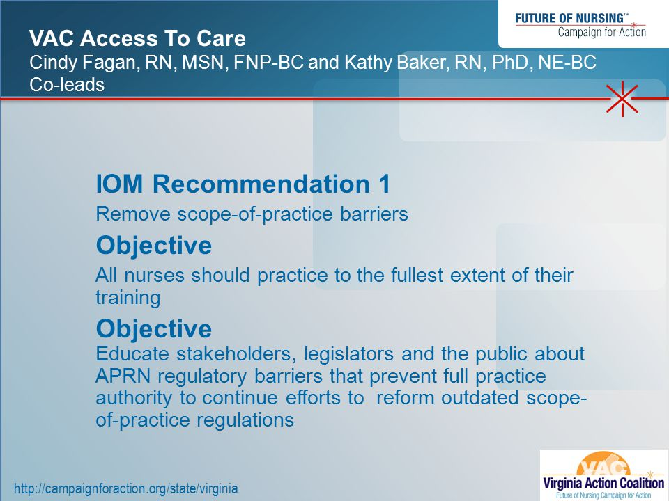 http://campaignforaction.org/state/virginia IOM Recommendation 1 Remove scope-of-practice barriers Objective All nurses should practice to the fullest extent of their training Objective Educate stakeholders, legislators and the public about APRN regulatory barriers that prevent full practice authority to continue efforts to reform outdated scope- of-practice regulations VAC Access To Care Cindy Fagan, RN, MSN, FNP-BC and Kathy Baker, RN, PhD, NE-BC Co-leads