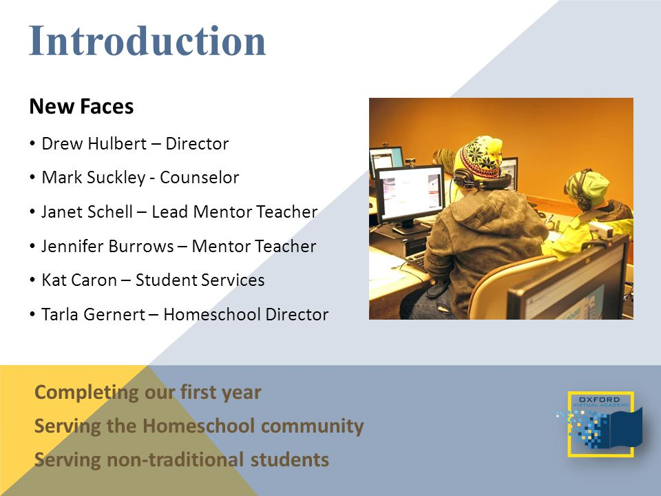New Faces Drew Hulbert – Director Mark Suckley - Counselor Janet Schell – Lead Mentor Teacher Jennifer Burrows – Mentor Teacher Kat Caron – Student Services Tarla Gernert – Homeschool Director Introduction Completing our first year Serving the Homeschool community Serving non-traditional students