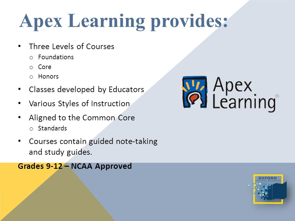 Apex Learning provides: Three Levels of Courses o Foundations o Core o Honors Classes developed by Educators Various Styles of Instruction Aligned to the Common Core o Standards Courses contain guided note-taking and study guides.