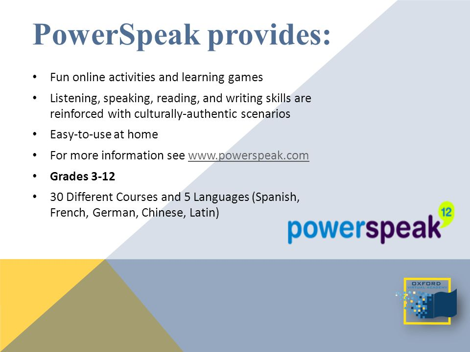 PowerSpeak provides: Fun online activities and learning games Listening, speaking, reading, and writing skills are reinforced with culturally-authentic scenarios Easy-to-use at home For more information see www.powerspeak.comwww.powerspeak.com Grades 3-12 30 Different Courses and 5 Languages (Spanish, French, German, Chinese, Latin)