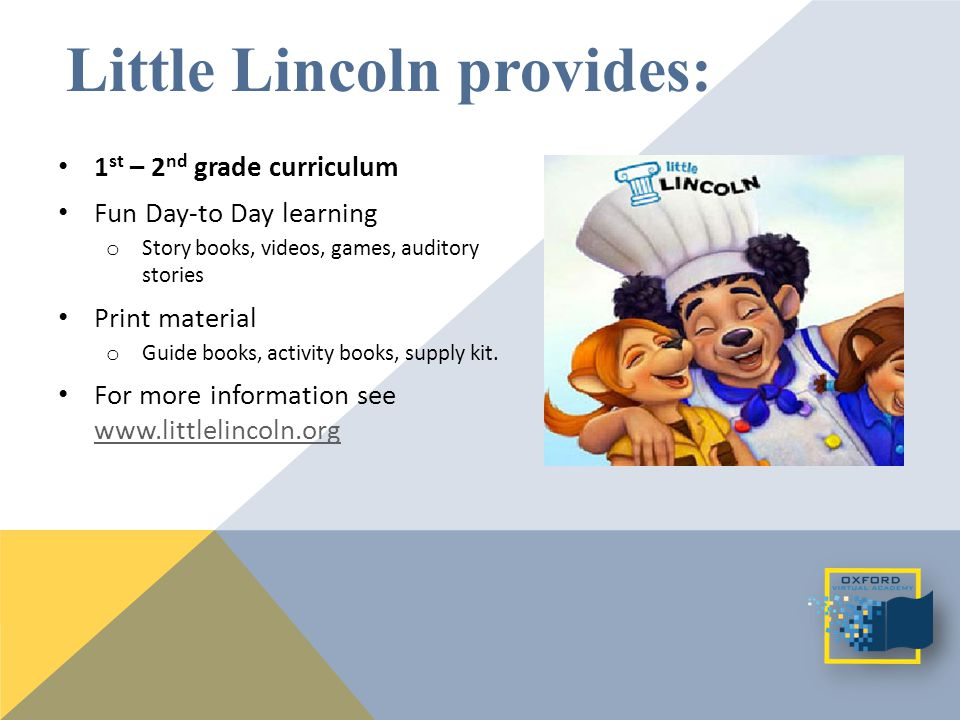 Little Lincoln provides: 1 st – 2 nd grade curriculum Fun Day-to Day learning o Story books, videos, games, auditory stories Print material o Guide books, activity books, supply kit.