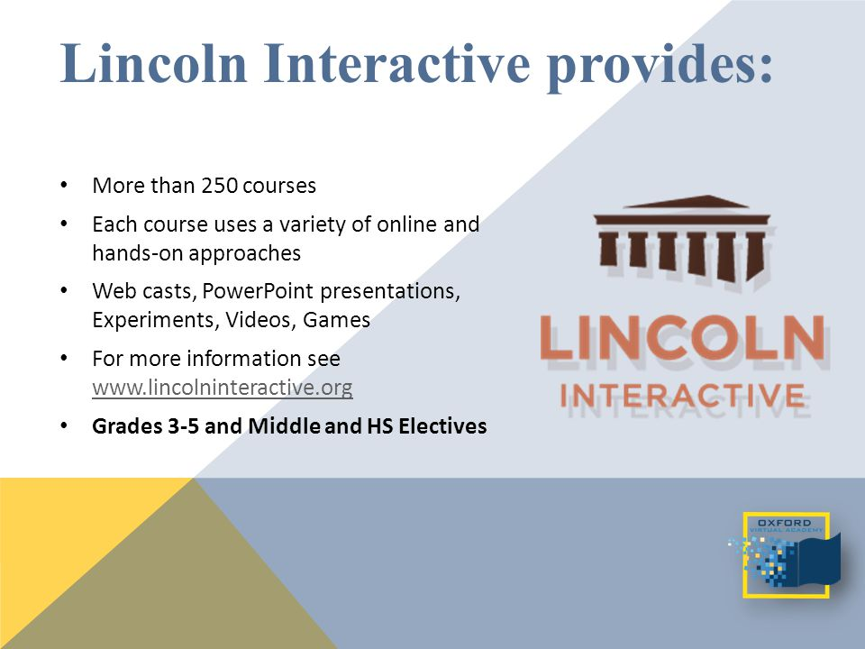 Lincoln Interactive provides: More than 250 courses Each course uses a variety of online and hands-on approaches Web casts, PowerPoint presentations, Experiments, Videos, Games For more information see www.lincolninteractive.org www.lincolninteractive.org Grades 3-5 and Middle and HS Electives