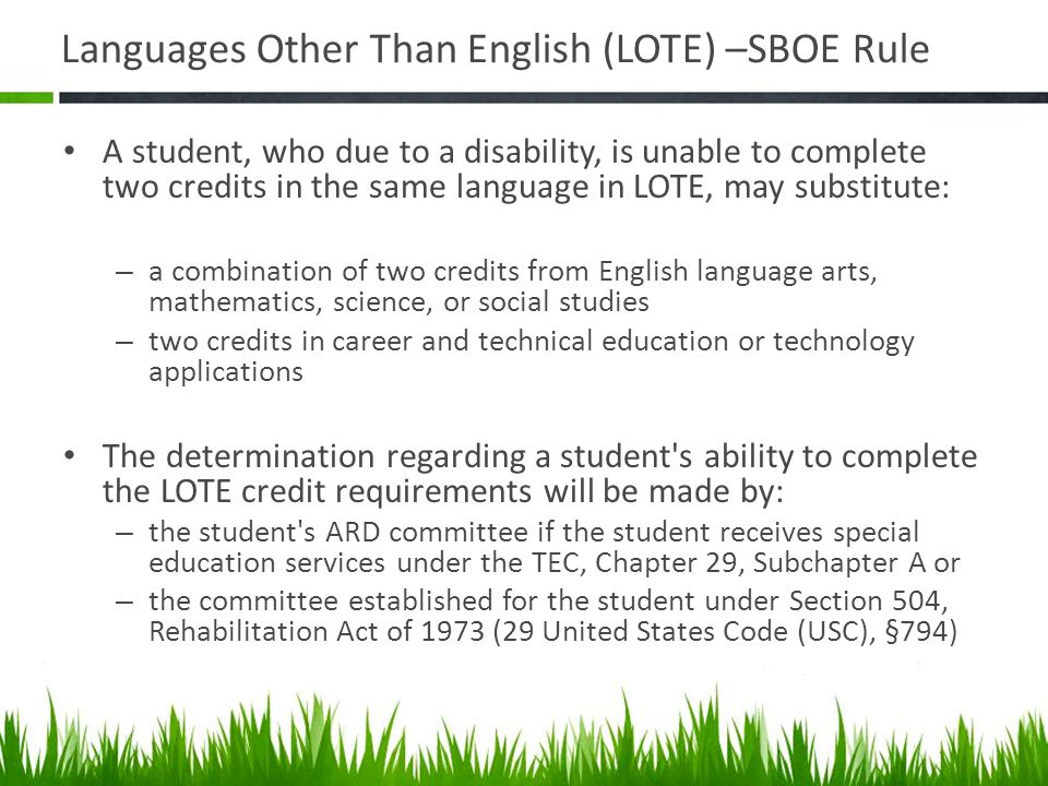 Languages Other Than English (LOTE) –SBOE Rule A student, who due to a disability, is unable to complete two credits in the same language in LOTE, may