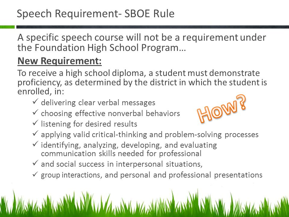 Speech Requirement- SBOE Rule A specific speech course will not be a requirement under the Foundation High School Program… New Requirement: To receive