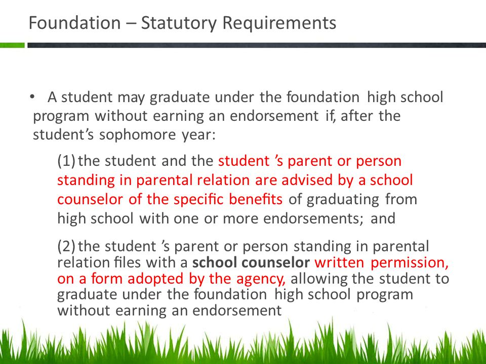 Foundation – Statutory Requirements A student may graduate under the foundation high school program without earning an endorsement if, after the stude