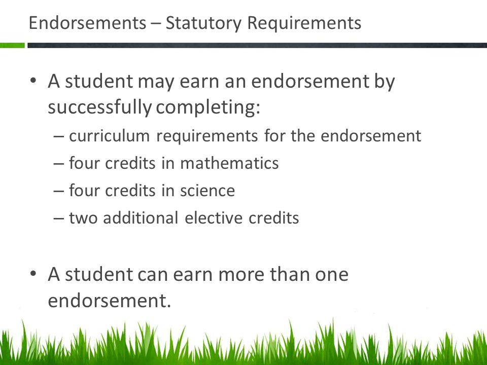Endorsements – Statutory Requirements A student may earn an endorsement by successfully completing: – curriculum requirements for the endorsement – fo