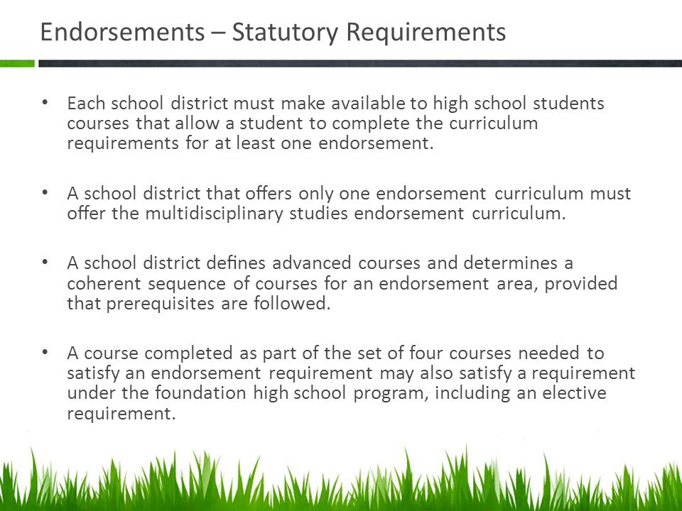 Endorsements – Statutory Requirements Each school district must make available to high school students courses that allow a student to complete the cu