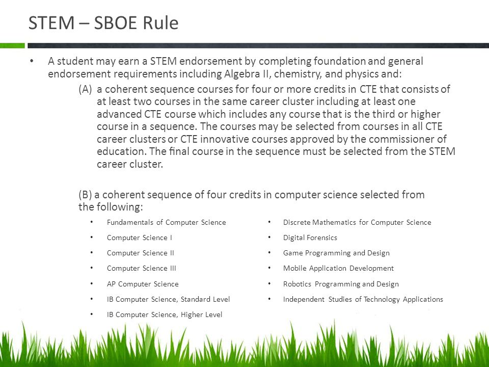 STEM – SBOE Rule A student may earn a STEM endorsement by completing foundation and general endorsement requirements including Algebra II, chemistry,
