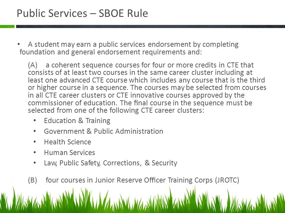 Public Services – SBOE Rule A student may earn a public services endorsement by completing foundation and general endorsement requirements and: (A) a