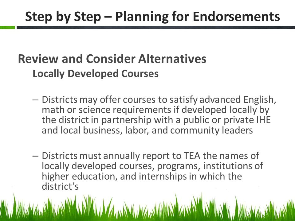 Step by Step – Planning for Endorsements Review and Consider Alternatives Locally Developed Courses – Districts may offer courses to satisfy advanced