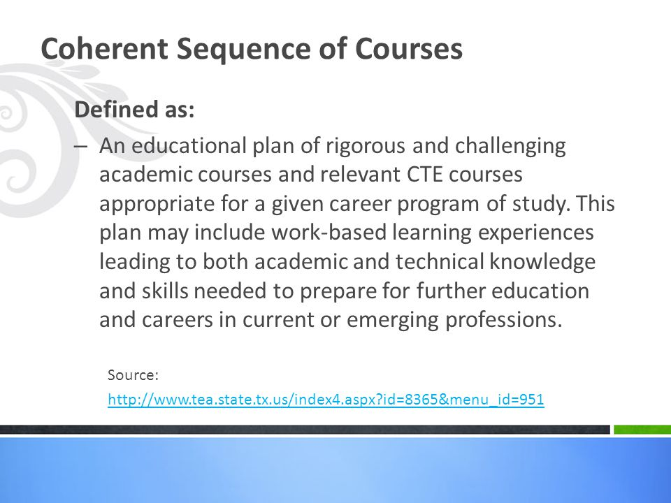 Coherent Sequence of Courses Defined as: – An educational plan of rigorous and challenging academic courses and relevant CTE courses appropriate for a