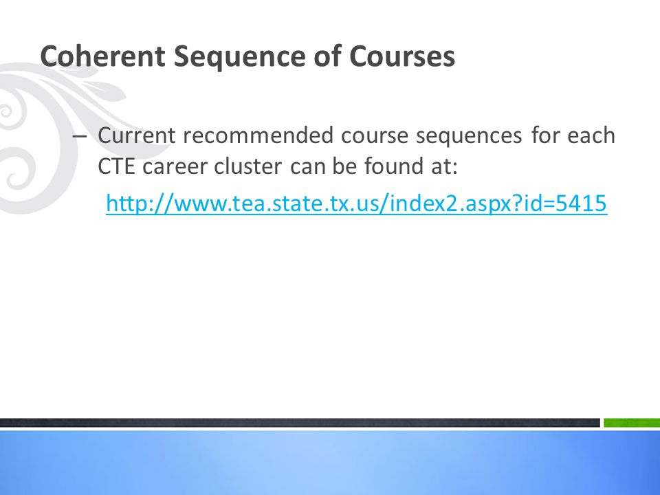 Coherent Sequence of Courses – Current recommended course sequences for each CTE career cluster can be found at: http://www.tea.state.tx.us/index2.asp