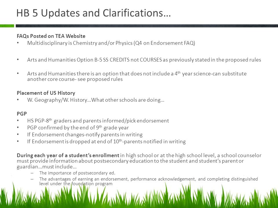 HB 5 Updates and Clarifications… Resources UT HB5 videos http://ipsi.utexas.edu/house-bill-5/ …click HB5 Videoshttp://ipsi.utexas.edu/house-bill-5/ Pick Your Path Brochure Example Course Sequencing Templates Tahoka ISD and other examples for mapping out course sequence offerings…in LiveBinder Transition Plans 10th-12th for 2014-2015 can choose M/R/D or Foundation Program in 2014-2015 and after…A student who entered Grade 9 prior to 2014-2015 may, at any time prior to graduation and upon request, choose to complete the curriculum requirements required for graduation under a different program than that selected by the student during the 2014-2015 school year.