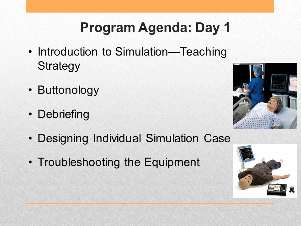 Program Agenda: Day 1 Introduction to Simulation—Teaching Strategy Buttonology Debriefing Designing Individual Simulation Case Troubleshooting the Equipment