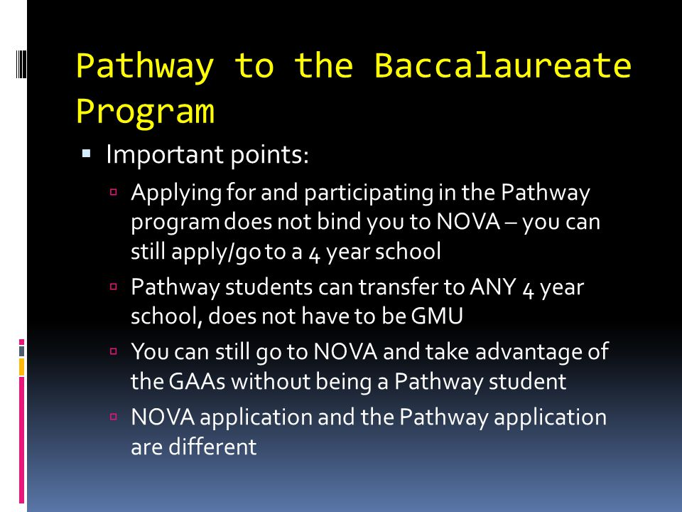 Pathway to the Baccalaureate Program  Important points:  Applying for and participating in the Pathway program does not bind you to NOVA – you can still apply/go to a 4 year school  Pathway students can transfer to ANY 4 year school, does not have to be GMU  You can still go to NOVA and take advantage of the GAAs without being a Pathway student  NOVA application and the Pathway application are different