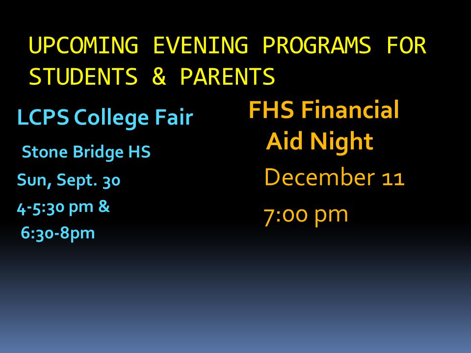 UPCOMING EVENING PROGRAMS FOR STUDENTS & PARENTS FHS Financial Aid Night December 11 7:00 pm LCPS College Fair Stone Bridge HS Sun, Sept.