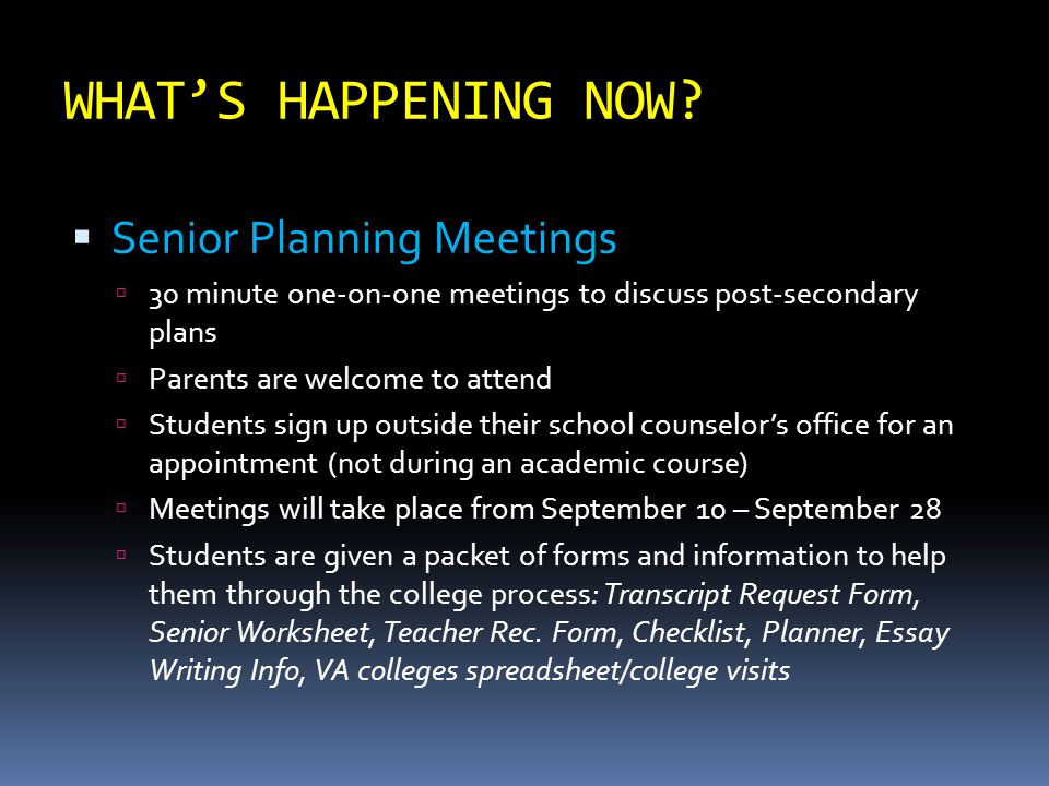 WHAT'S HAPPENING NOW?  Senior Planning Meetings  30 minute one-on-one meetings to discuss post-secondary plans  Parents are welcome to attend  Stu