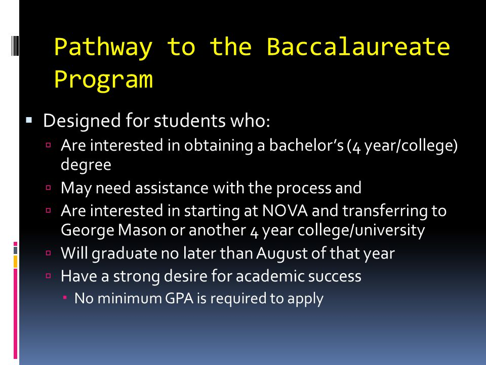 Pathway to the Baccalaureate Program  Designed for students who:  Are interested in obtaining a bachelor's (4 year/college) degree  May need assistance with the process and  Are interested in starting at NOVA and transferring to George Mason or another 4 year college/university  Will graduate no later than August of that year  Have a strong desire for academic success  No minimum GPA is required to apply