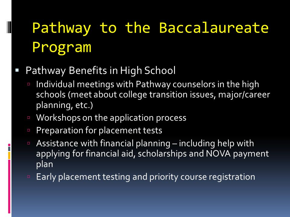 Pathway to the Baccalaureate Program  Pathway Benefits in High School  Individual meetings with Pathway counselors in the high schools (meet about college transition issues, major/career planning, etc.)  Workshops on the application process  Preparation for placement tests  Assistance with financial planning – including help with applying for financial aid, scholarships and NOVA payment plan  Early placement testing and priority course registration