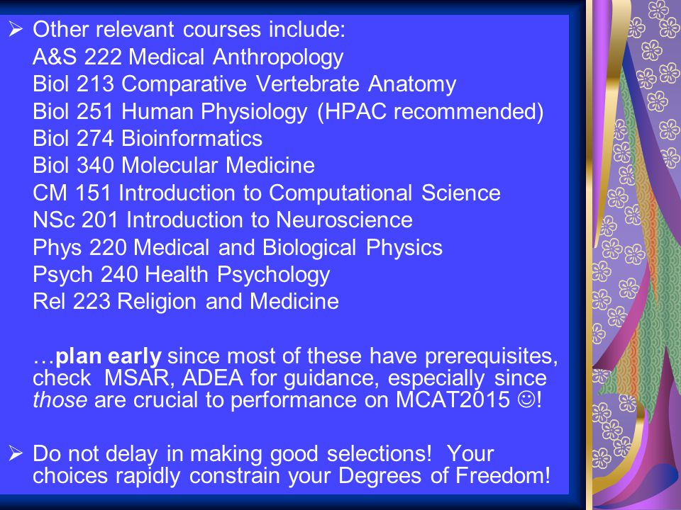  Other relevant courses include: A&S 222 Medical Anthropology Biol 213 Comparative Vertebrate Anatomy Biol 251 Human Physiology (HPAC recommended) Biol 274 Bioinformatics Biol 340 Molecular Medicine CM 151 Introduction to Computational Science NSc 201 Introduction to Neuroscience Phys 220 Medical and Biological Physics Psych 240 Health Psychology Rel 223 Religion and Medicine …plan early since most of these have prerequisites, check MSAR, ADEA for guidance, especially since those are crucial to performance on MCAT2015 .