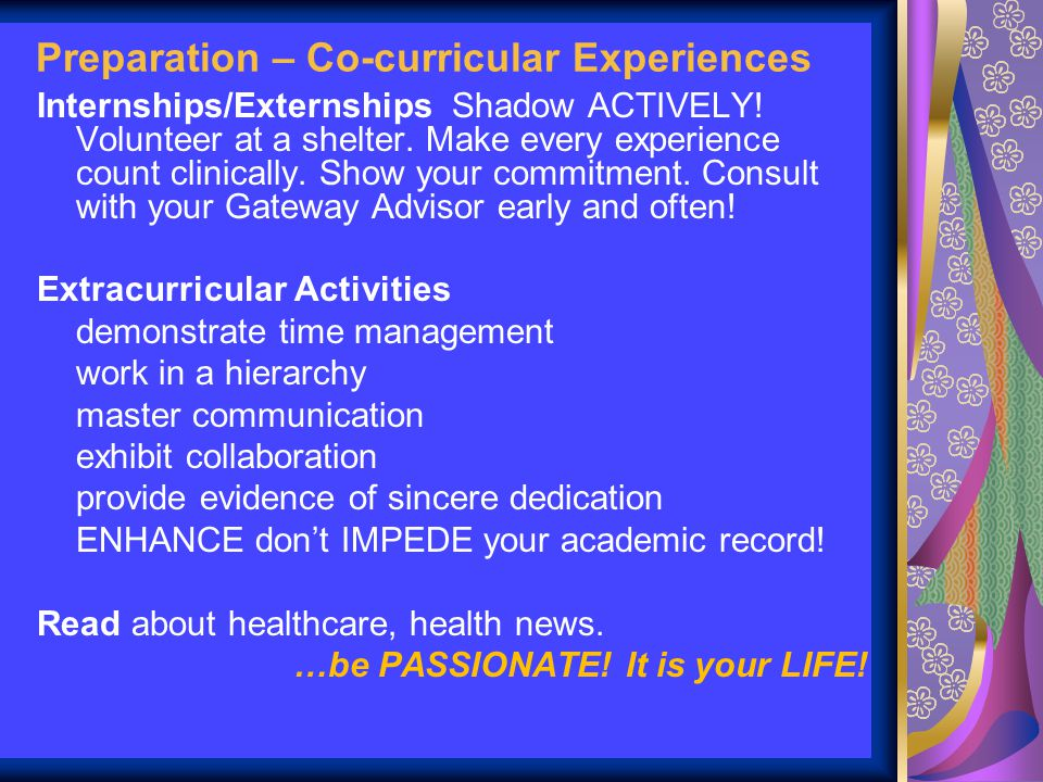 Preparation – Co-curricular Experiences Internships/Externships Shadow ACTIVELY! Volunteer at a shelter. Make every experience count clinically. Show