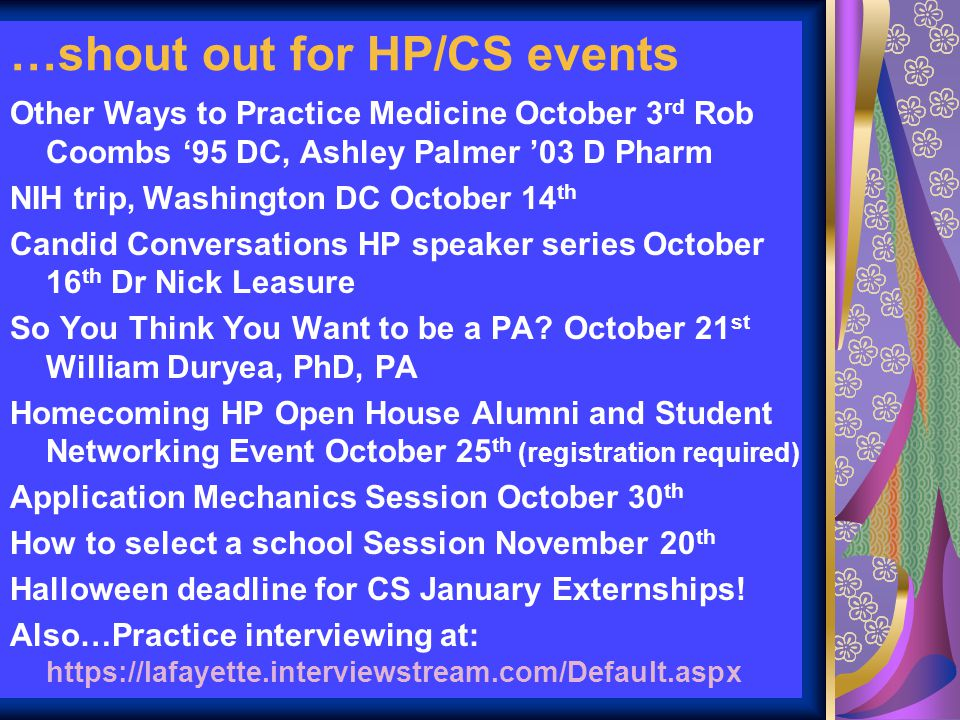 …shout out for HP/CS events Other Ways to Practice Medicine October 3 rd Rob Coombs '95 DC, Ashley Palmer '03 D Pharm NIH trip, Washington DC October 14 th Candid Conversations HP speaker series October 16 th Dr Nick Leasure So You Think You Want to be a PA.