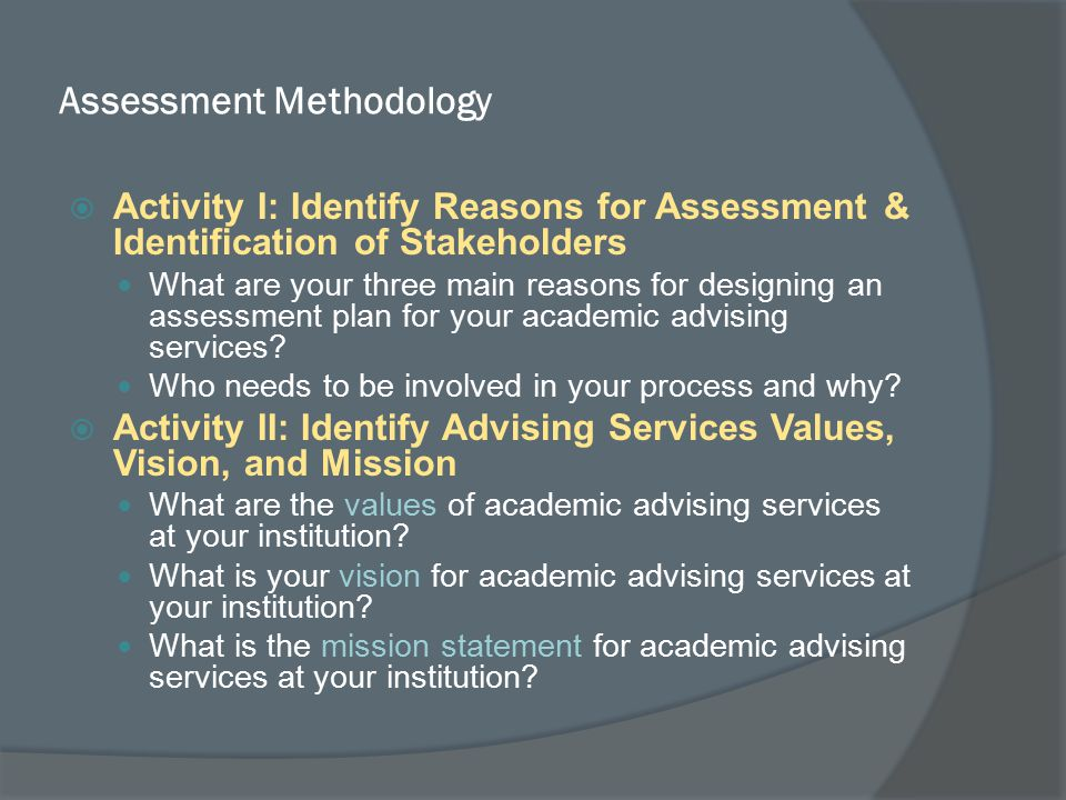 Assessment Methodology  Activity I: Identify Reasons for Assessment & Identification of Stakeholders What are your three main reasons for designing an assessment plan for your academic advising services.