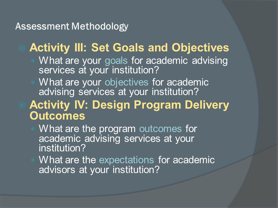 Assessment Methodology  Activity III: Set Goals and Objectives What are your goals for academic advising services at your institution.