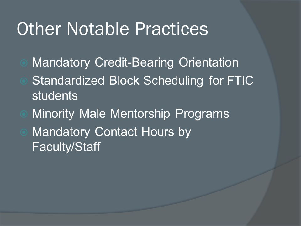 Other Notable Practices  Mandatory Credit-Bearing Orientation  Standardized Block Scheduling for FTIC students  Minority Male Mentorship Programs  Mandatory Contact Hours by Faculty/Staff
