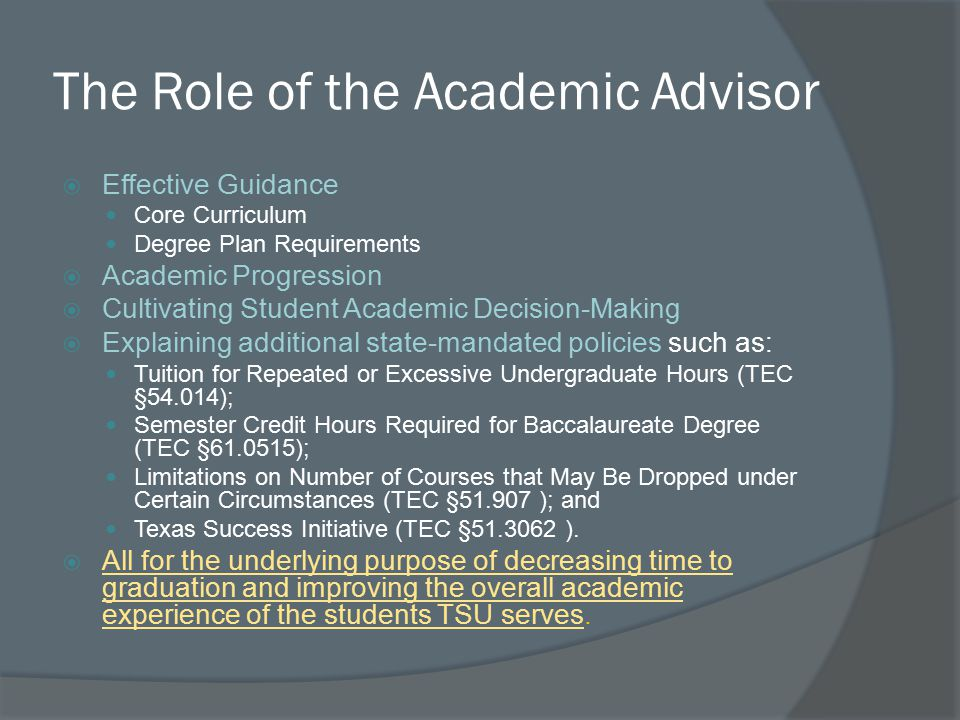 The Role of the Academic Advisor  Effective Guidance Core Curriculum Degree Plan Requirements  Academic Progression  Cultivating Student Academic Decision-Making  Explaining additional state-mandated policies such as: Tuition for Repeated or Excessive Undergraduate Hours (TEC §54.014); Semester Credit Hours Required for Baccalaureate Degree (TEC §61.0515); Limitations on Number of Courses that May Be Dropped under Certain Circumstances (TEC §51.907 ); and Texas Success Initiative (TEC §51.3062 ).