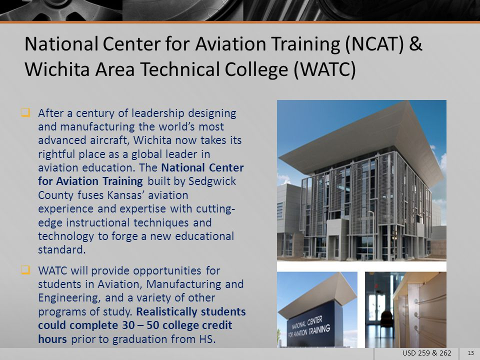 National Center for Aviation Training (NCAT) & Wichita Area Technical College (WATC)  After a century of leadership designing and manufacturing the world's most advanced aircraft, Wichita now takes its rightful place as a global leader in aviation education.