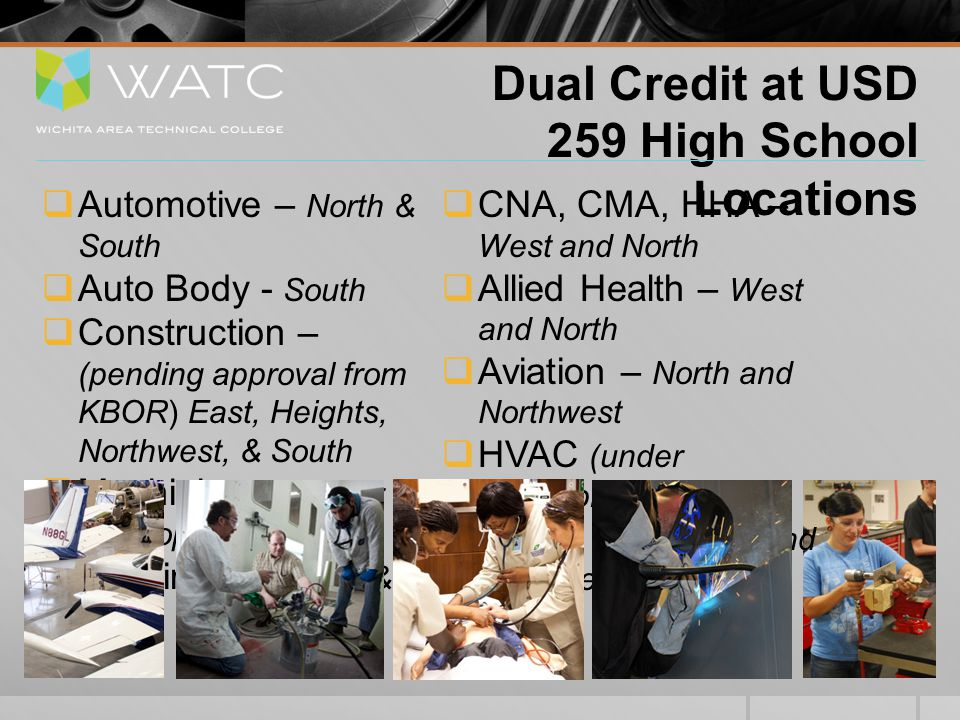 Dual Credit at USD 259 High School Locations  Automotive – North & South  Auto Body - South  Construction – (pending approval from KBOR) East, Heights, Northwest, & South  Machining – (under development)  Welding – Heights & West  CNA, CMA, HHA – West and North  Allied Health – West and North  Aviation – North and Northwest  HVAC (under development)  OSHA 10 – North and Northwest