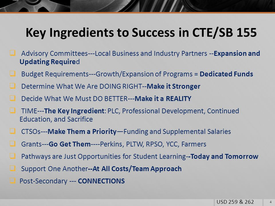 Key Ingredients to Success in CTE/SB 155  Advisory Committees---Local Business and Industry Partners --Expansion and Updating Required  Budget Requirements---Growth/Expansion of Programs = Dedicated Funds  Determine What We Are DOING RIGHT--Make it Stronger  Decide What We Must DO BETTER---Make it a REALITY  TIME---The Key Ingredient: PLC, Professional Development, Continued Education, and Sacrifice  CTSOs---Make Them a Priority—Funding and Supplemental Salaries  Grants---Go Get Them----Perkins, PLTW, RPSO, YCC, Farmers  Pathways are Just Opportunities for Student Learning--Today and Tomorrow  Support One Another--At All Costs/Team Approach  Post-Secondary --- CONNECTIONS USD 259 & 262 4