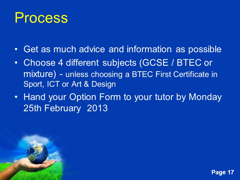 Free Powerpoint Templates Page 17 Process Get as much advice and information as possible Choose 4 different subjects (GCSE / BTEC or mixture) - unless choosing a BTEC First Certificate in Sport, ICT or Art & Design Hand your Option Form to your tutor by Monday 25th February 2013