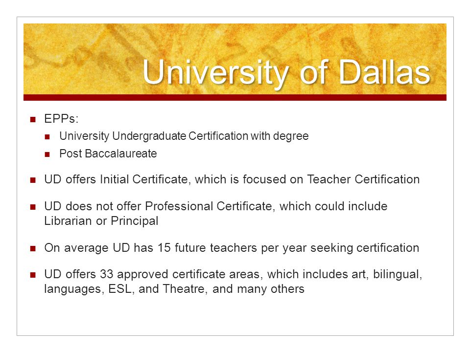 University of Dallas EPPs: University Undergraduate Certification with degree Post Baccalaureate UD offers Initial Certificate, which is focused on Teacher Certification UD does not offer Professional Certificate, which could include Librarian or Principal On average UD has 15 future teachers per year seeking certification UD offers 33 approved certificate areas, which includes art, bilingual, languages, ESL, and Theatre, and many others