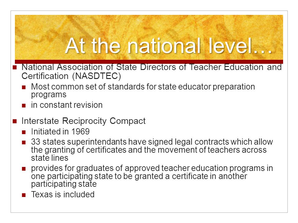 At the national level… National Association of State Directors of Teacher Education and Certification (NASDTEC) Most common set of standards for state educator preparation programs in constant revision Interstate Reciprocity Compact Initiated in 1969 33 states superintendants have signed legal contracts which allow the granting of certificates and the movement of teachers across state lines provides for graduates of approved teacher education programs in one participating state to be granted a certificate in another participating state Texas is included