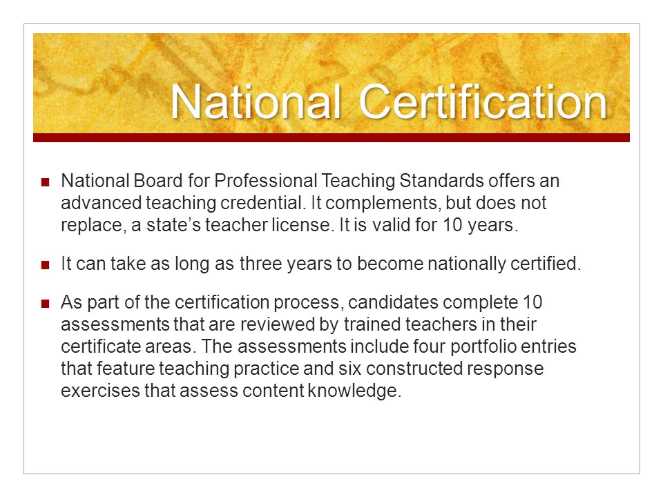 National Certification National Board for Professional Teaching Standards offers an advanced teaching credential. It complements, but does not replace