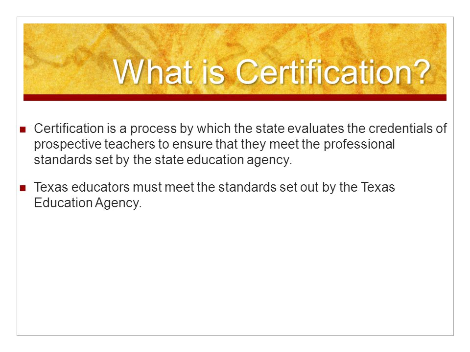 What is Certification? Certification is a process by which the state evaluates the credentials of prospective teachers to ensure that they meet the pr