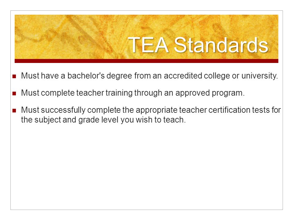 TEA Standards Must have a bachelor s degree from an accredited college or university.